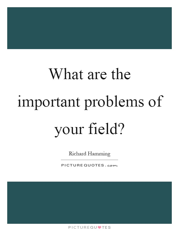 What are the important problems of your field? Picture Quote #1
