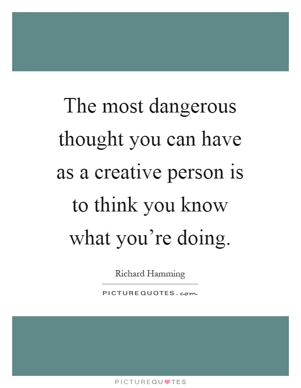 The most dangerous thought you can have as a creative person is to think you know what you're doing Picture Quote #1