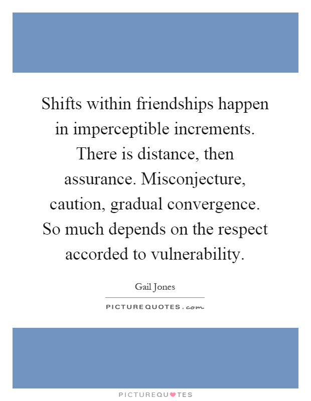 Shifts within friendships happen in imperceptible increments. There is distance, then assurance. Misconjecture, caution, gradual convergence. So much depends on the respect accorded to vulnerability Picture Quote #1