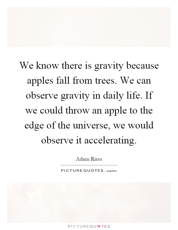 We know there is gravity because apples fall from trees. We can observe gravity in daily life. If we could throw an apple to the edge of the universe, we would observe it accelerating Picture Quote #1