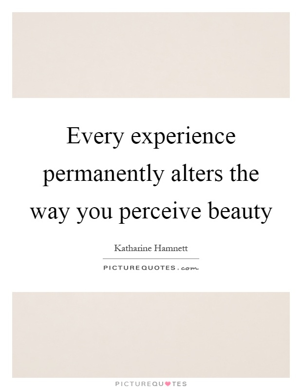 Every experience permanently alters the way you perceive beauty Picture Quote #1