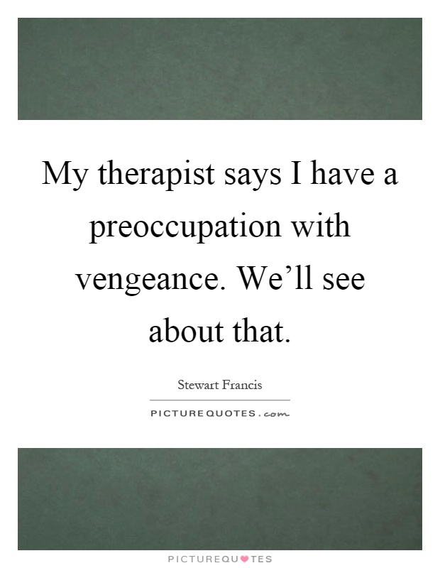 My therapist says I have a preoccupation with vengeance. We'll see about that Picture Quote #1