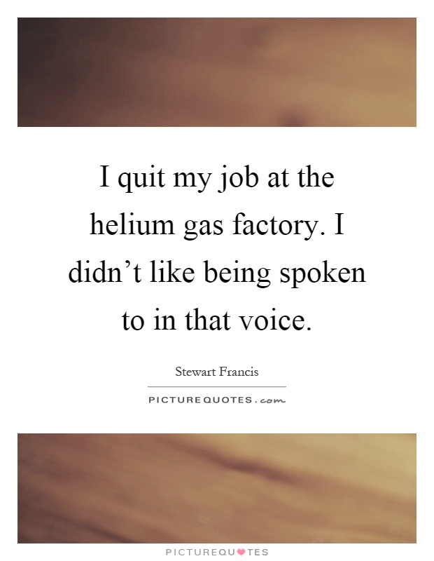 I quit my job at the helium gas factory. I didn't like being spoken to in that voice Picture Quote #1