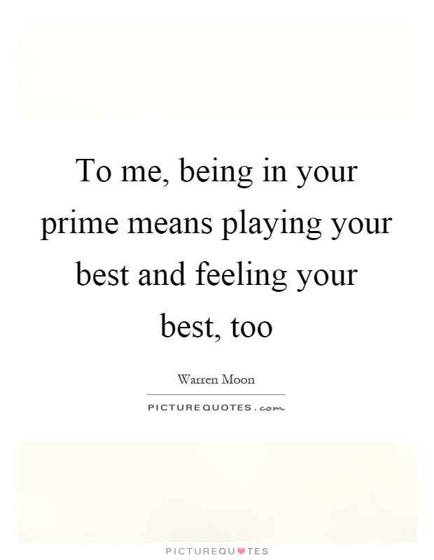To me, being in your prime means playing your best and feeling your best, too Picture Quote #1
