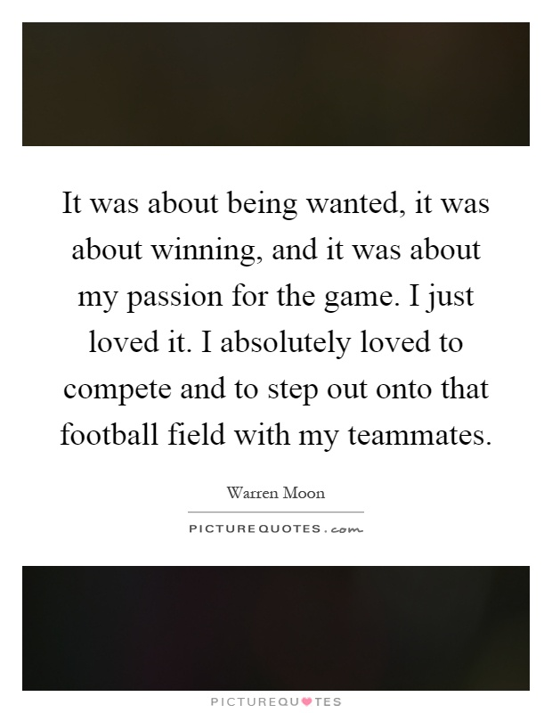 It was about being wanted, it was about winning, and it was about my passion for the game. I just loved it. I absolutely loved to compete and to step out onto that football field with my teammates Picture Quote #1