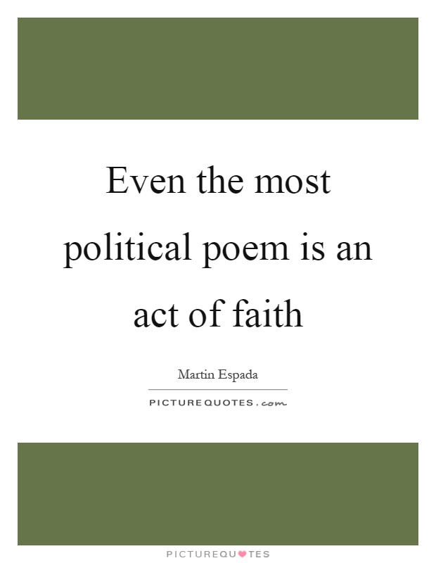 Even the most political poem is an act of faith Picture Quote #1