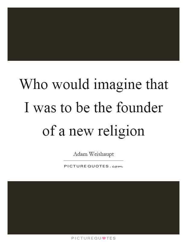 Who would imagine that I was to be the founder of a new religion Picture Quote #1