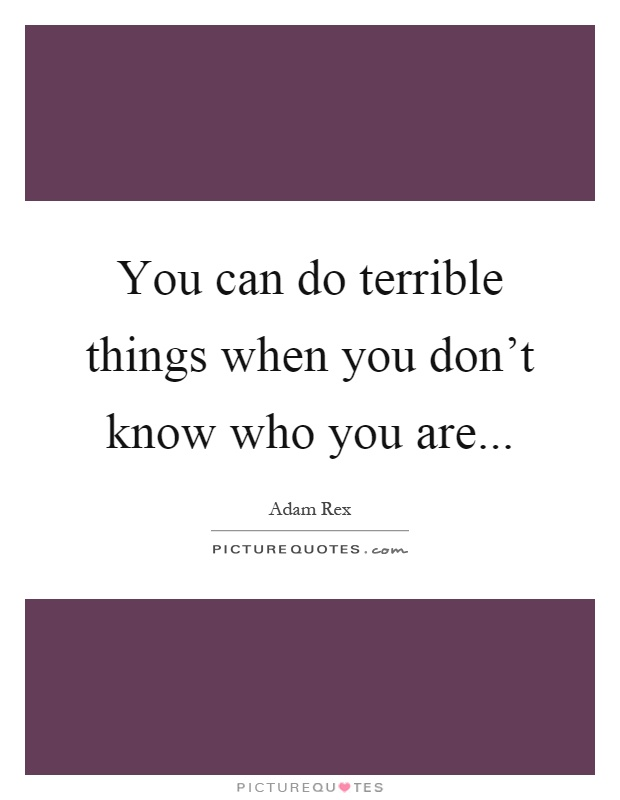 You can do terrible things when you don't know who you are Picture Quote #1