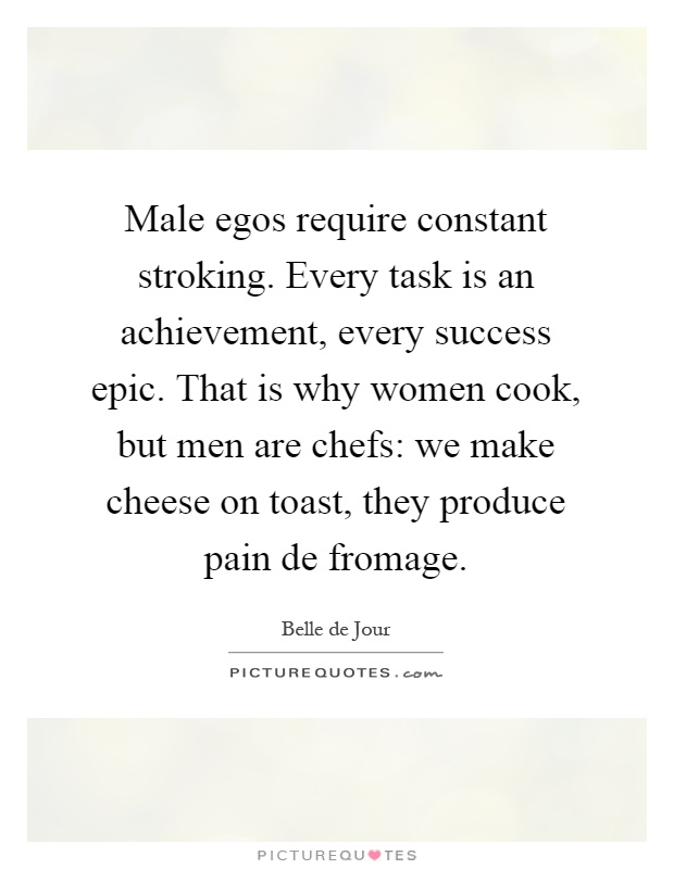 Male egos require constant stroking. Every task is an achievement, every success epic. That is why women cook, but men are chefs: we make cheese on toast, they produce pain de fromage Picture Quote #1