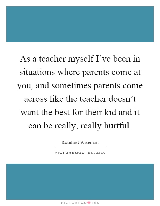 As a teacher myself I've been in situations where parents come at you, and sometimes parents come across like the teacher doesn't want the best for their kid and it can be really, really hurtful Picture Quote #1