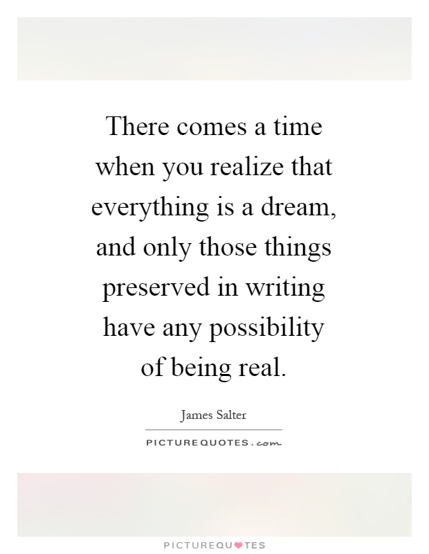 There comes a time when you realize that everything is a dream, and only those things preserved in writing have any possibility of being real Picture Quote #1