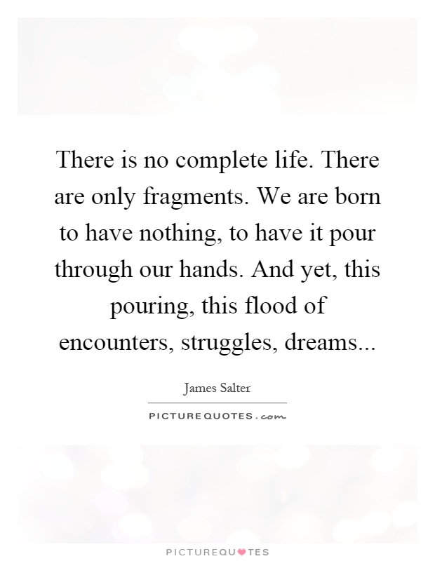 There is no complete life. There are only fragments. We are born to have nothing, to have it pour through our hands. And yet, this pouring, this flood of encounters, struggles, dreams Picture Quote #1
