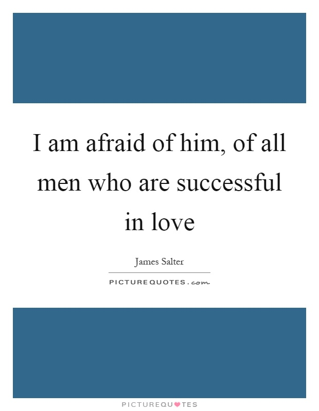 I am afraid of him, of all men who are successful in love Picture Quote #1