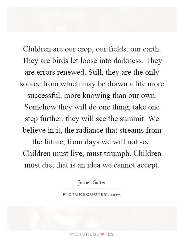 Children are our crop, our fields, our earth. They are birds let loose into darkness. They are errors renewed. Still, they are the only source from which may be drawn a life more successful, more knowing than our own. Somehow they will do one thing, take one step further, they will see the summit. We believe in it, the radiance that streams from the future, from days we will not see. Children must live, must triumph. Children must die; that is an idea we cannot accept Picture Quote #1