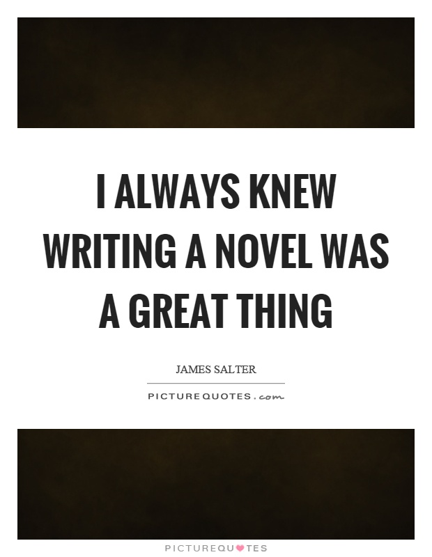 I always knew writing a novel was a great thing Picture Quote #1