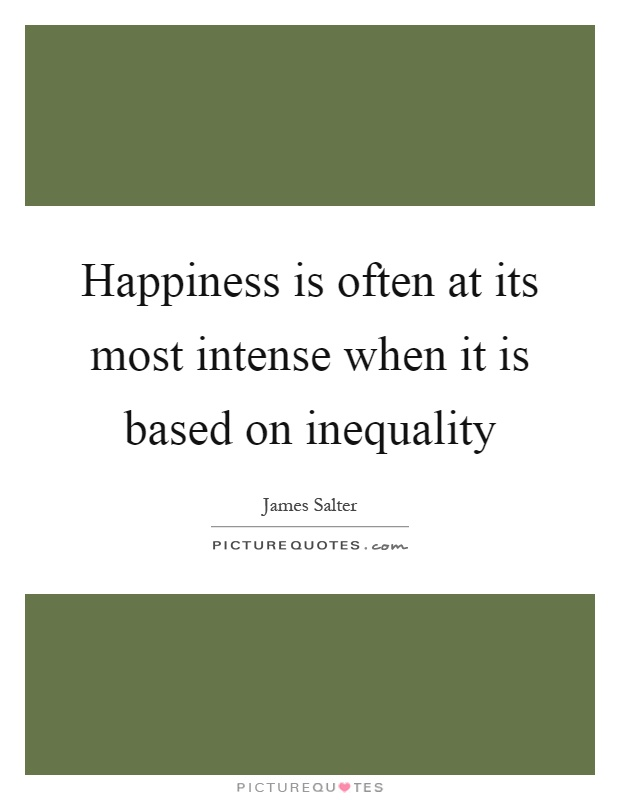Happiness is often at its most intense when it is based on inequality Picture Quote #1