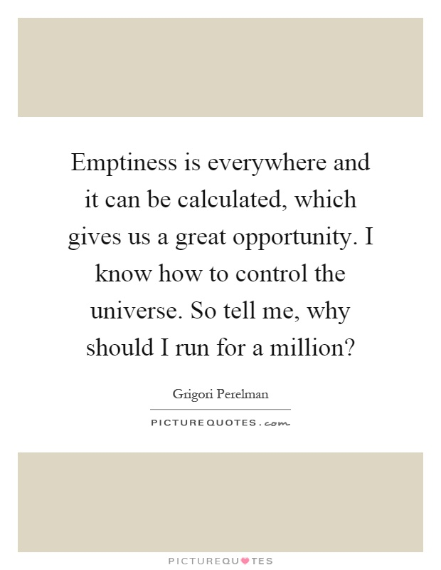 Emptiness is everywhere and it can be calculated, which gives us a great opportunity. I know how to control the universe. So tell me, why should I run for a million? Picture Quote #1