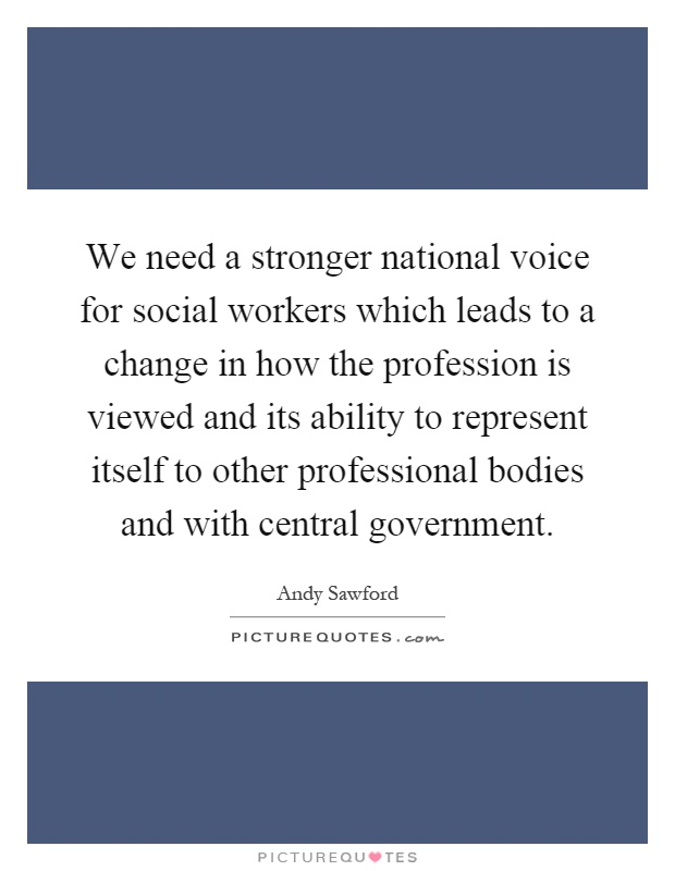We need a stronger national voice for social workers which leads to a change in how the profession is viewed and its ability to represent itself to other professional bodies and with central government Picture Quote #1
