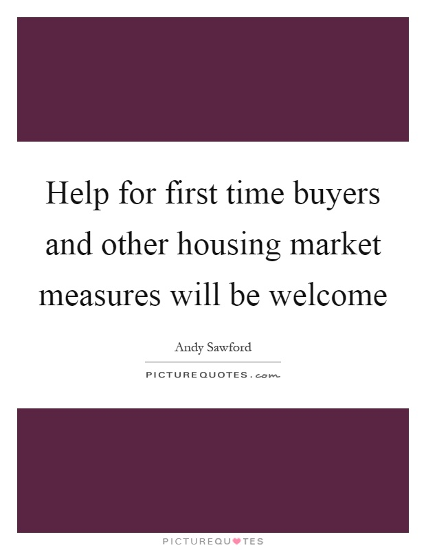 Help for first time buyers and other housing market measures will be welcome Picture Quote #1