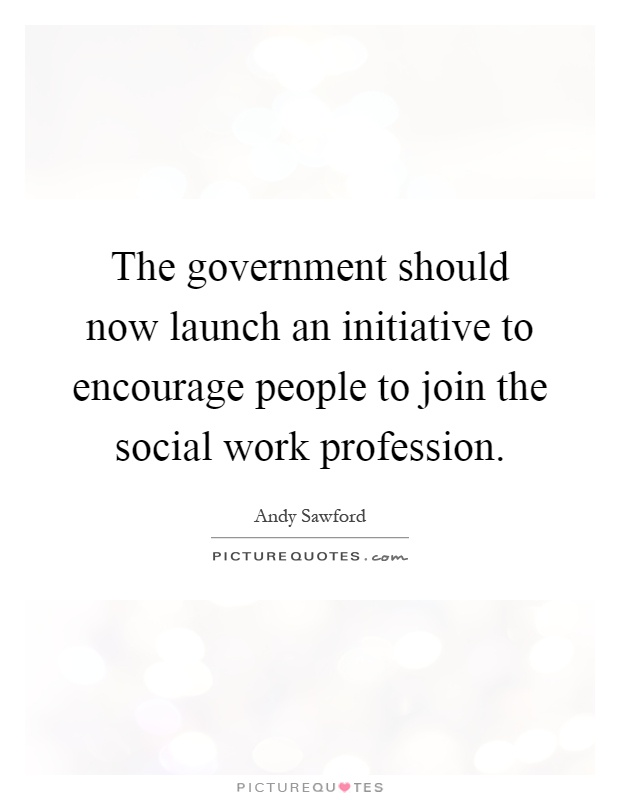 The government should now launch an initiative to encourage people to join the social work profession Picture Quote #1