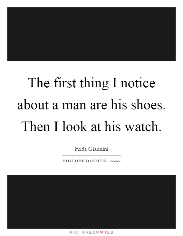 The first thing I notice about a man are his shoes. Then I look at his watch Picture Quote #1