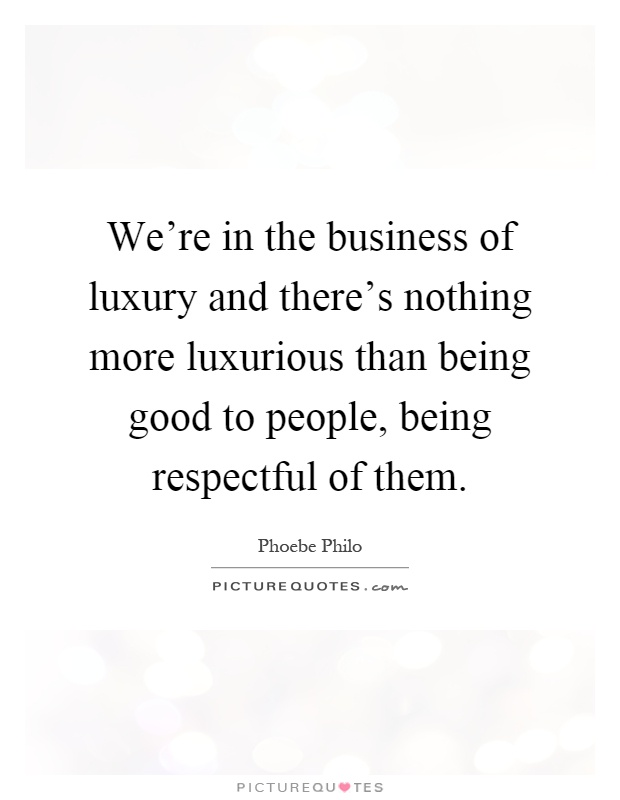 We're in the business of luxury and there's nothing more luxurious than being good to people, being respectful of them Picture Quote #1