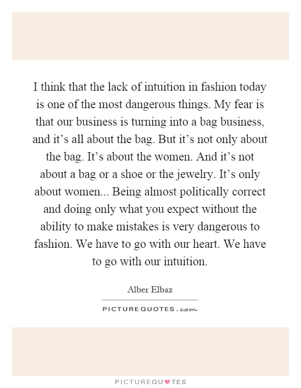 I think that the lack of intuition in fashion today is one of the most dangerous things. My fear is that our business is turning into a bag business, and it's all about the bag. But it's not only about the bag. It's about the women. And it's not about a bag or a shoe or the jewelry. It's only about women... Being almost politically correct and doing only what you expect without the ability to make mistakes is very dangerous to fashion. We have to go with our heart. We have to go with our intuition Picture Quote #1