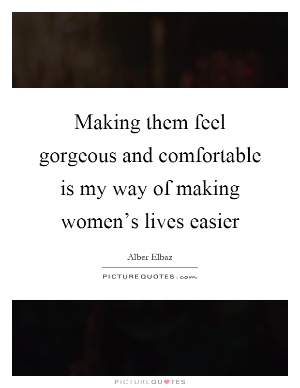 Making Them Feel Gorgeous And Comfortable Is My Way Of Womens Lives Easier Quote