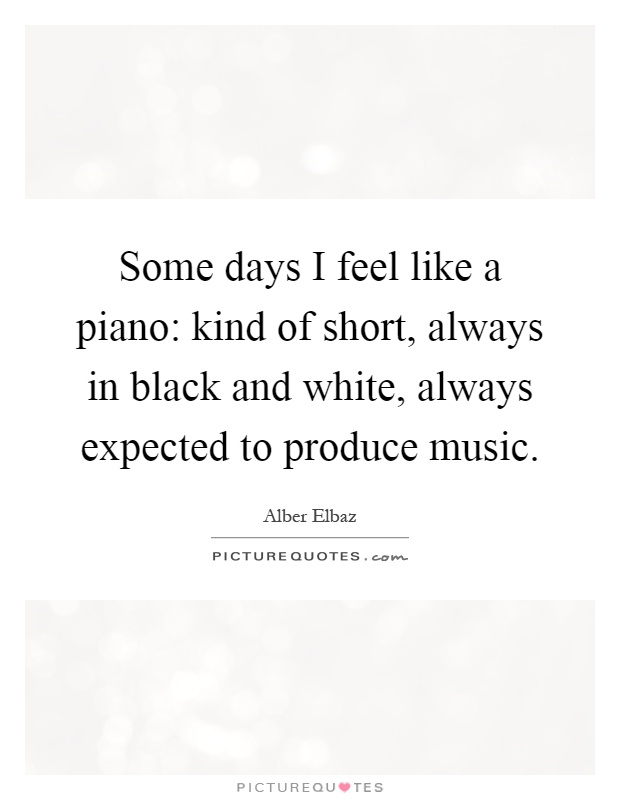 Some days I feel like a piano: kind of short, always in black and white, always expected to produce music Picture Quote #1
