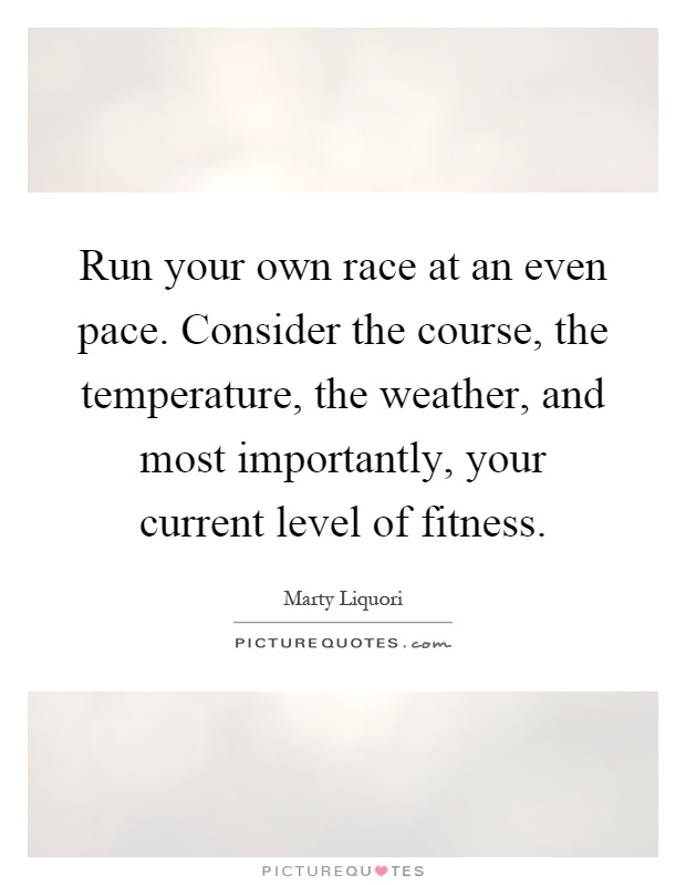 Run your own race at an even pace. Consider the course, the temperature, the weather, and most importantly, your current level of fitness Picture Quote #1