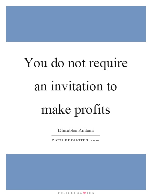 You do not require an invitation to make profits Picture Quote #1