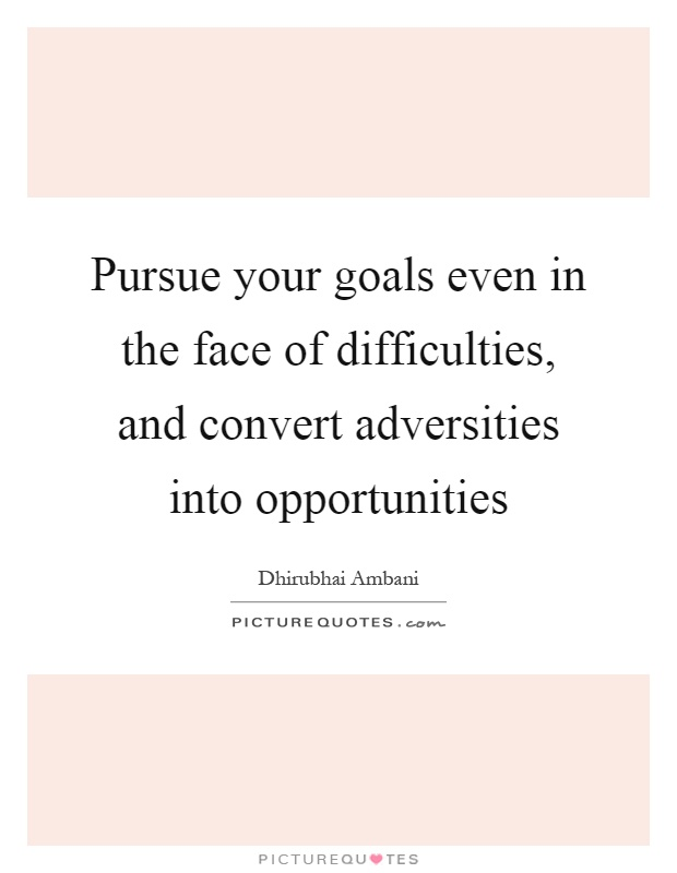 Pursue your goals even in the face of difficulties, and convert adversities into opportunities Picture Quote #1