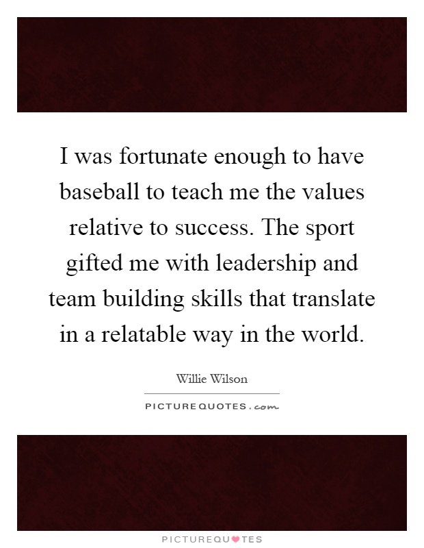 I was fortunate enough to have baseball to teach me the values relative to success. The sport gifted me with leadership and team building skills that translate in a relatable way in the world Picture Quote #1