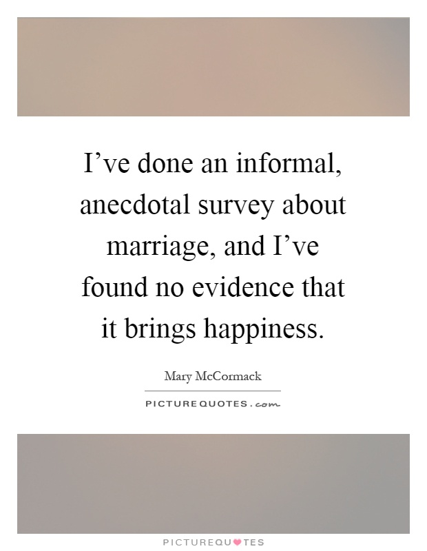 I've done an informal, anecdotal survey about marriage, and I've found no evidence that it brings happiness Picture Quote #1