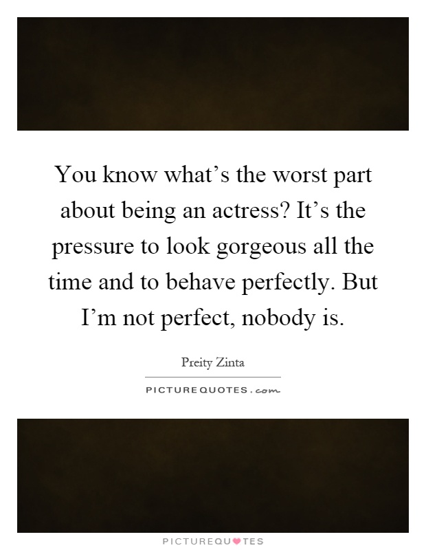 You know what's the worst part about being an actress? It's the pressure to look gorgeous all the time and to behave perfectly. But I'm not perfect, nobody is Picture Quote #1