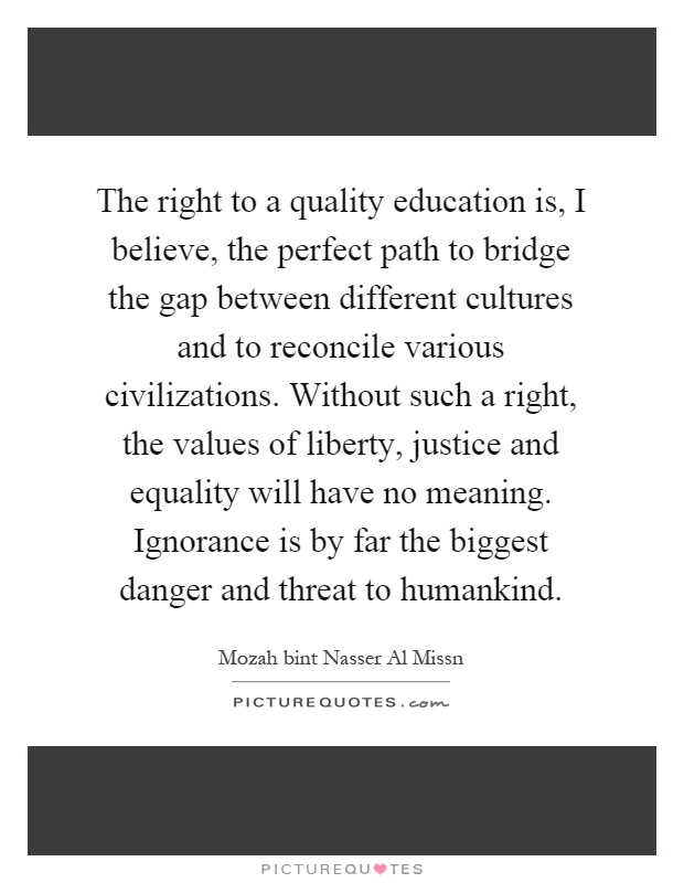 The right to a quality education is, I believe, the perfect path to bridge the gap between different cultures and to reconcile various civilizations. Without such a right, the values of liberty, justice and equality will have no meaning. Ignorance is by far the biggest danger and threat to humankind Picture Quote #1