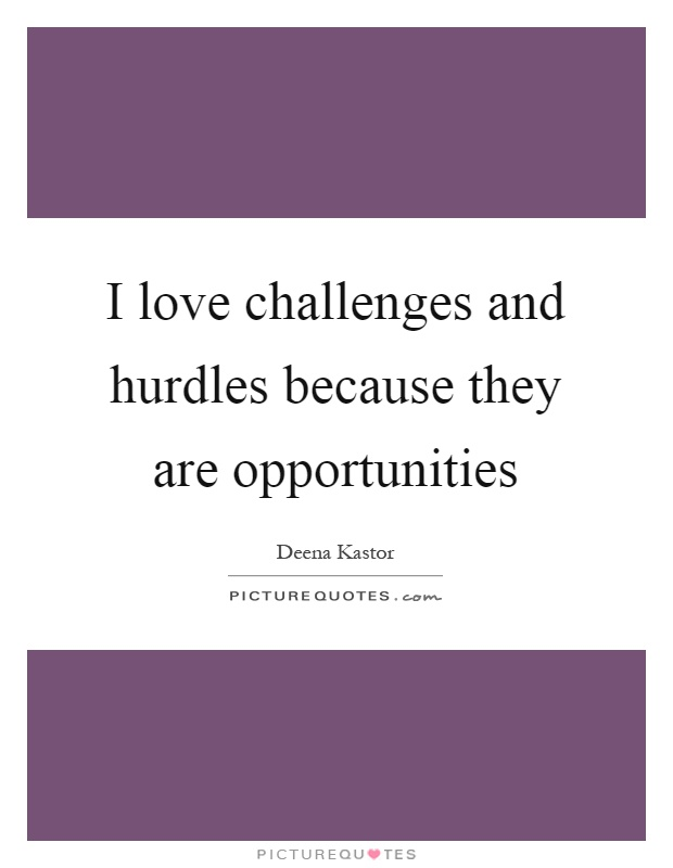 I love challenges and hurdles because they are opportunities Picture Quote #1