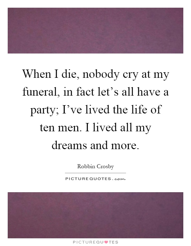When I die, nobody cry at my funeral, in fact let's all have a party; I've lived the life of ten men. I lived all my dreams and more Picture Quote #1