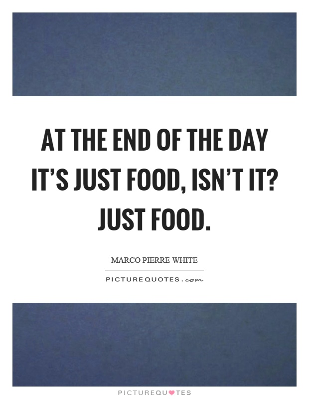 At the end of the day it's just food, isn't it? Just food Picture Quote #1