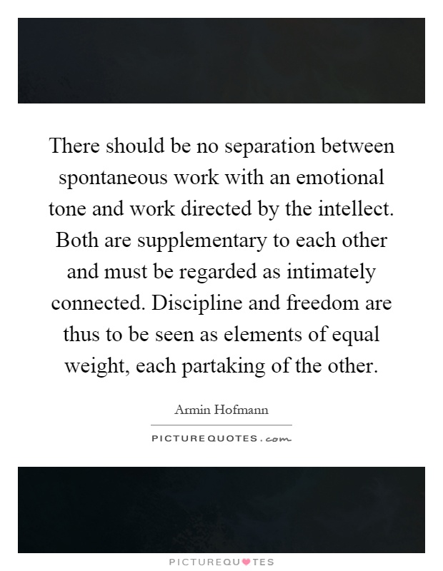 There should be no separation between spontaneous work with an emotional tone and work directed by the intellect. Both are supplementary to each other and must be regarded as intimately connected. Discipline and freedom are thus to be seen as elements of equal weight, each partaking of the other Picture Quote #1