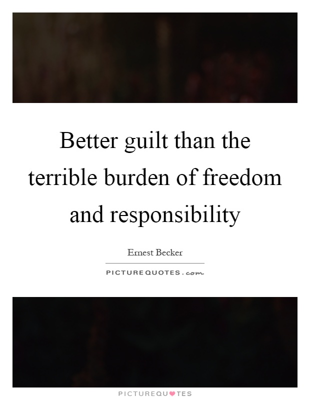 Better guilt than the terrible burden of freedom and responsibility Picture Quote #1