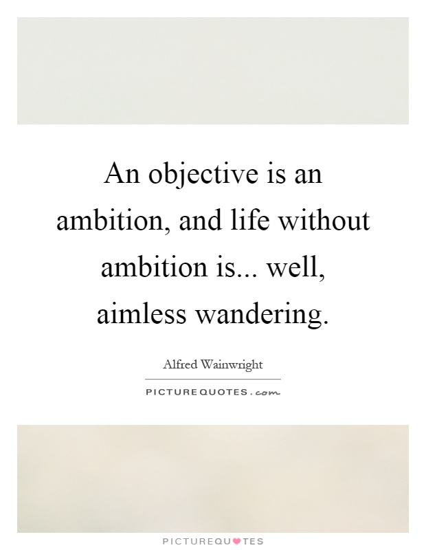 An objective is an ambition, and life without ambition is... well, aimless wandering Picture Quote #1