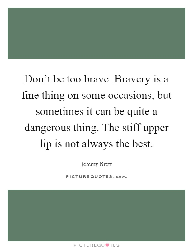 Don't be too brave. Bravery is a fine thing on some occasions, but sometimes it can be quite a dangerous thing. The stiff upper lip is not always the best Picture Quote #1