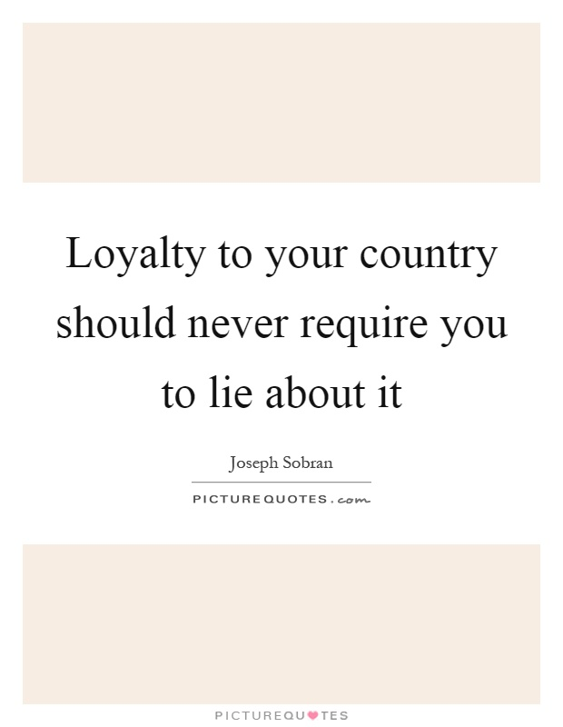 Loyalty to your country should never require you to lie about it Picture Quote #1