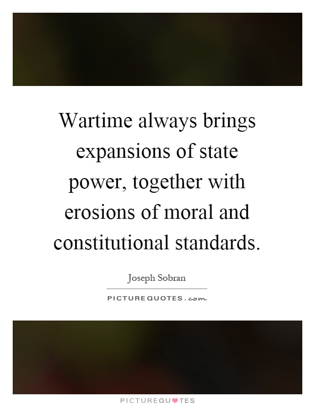 Wartime always brings expansions of state power, together with erosions of moral and constitutional standards Picture Quote #1