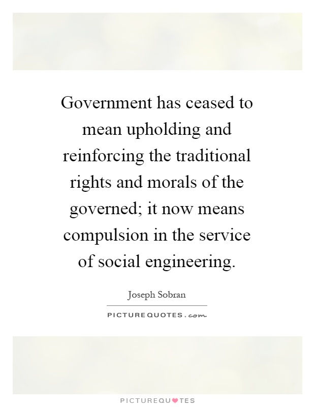 Government has ceased to mean upholding and reinforcing the traditional rights and morals of the governed; it now means compulsion in the service of social engineering Picture Quote #1