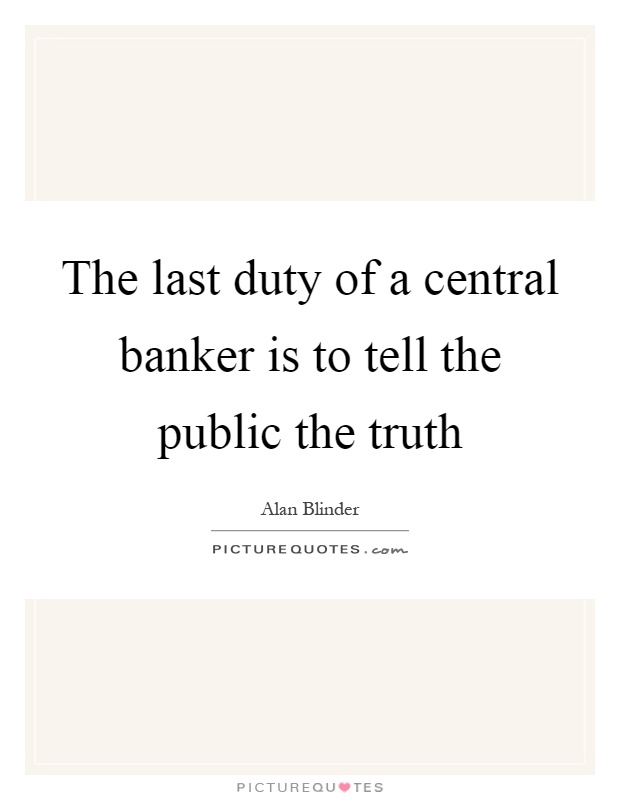 The last duty of a central banker is to tell the public the truth Picture Quote #1