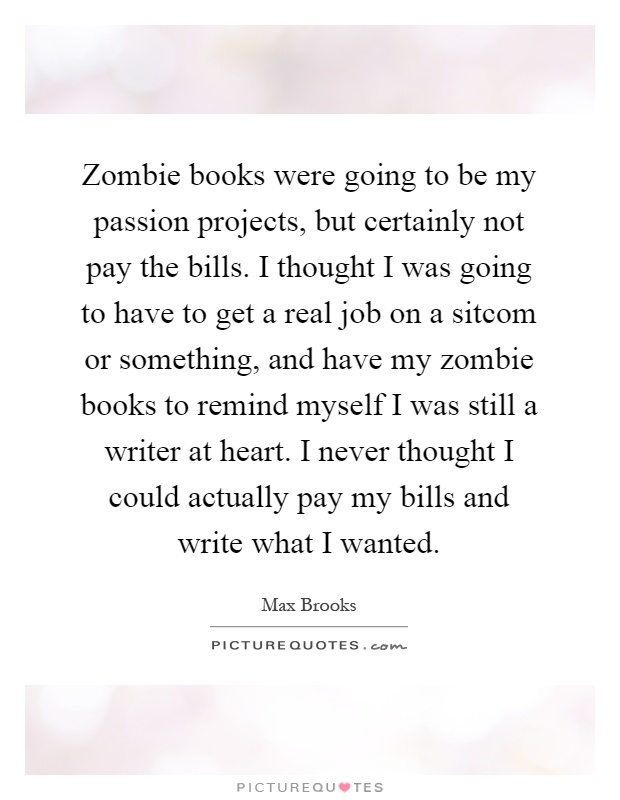 Zombie books were going to be my passion projects, but certainly not pay the bills. I thought I was going to have to get a real job on a sitcom or something, and have my zombie books to remind myself I was still a writer at heart. I never thought I could actually pay my bills and write what I wanted Picture Quote #1