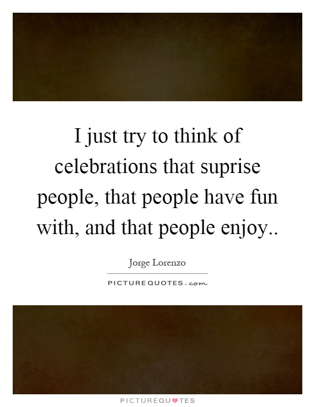I just try to think of celebrations that suprise people, that people have fun with, and that people enjoy Picture Quote #1