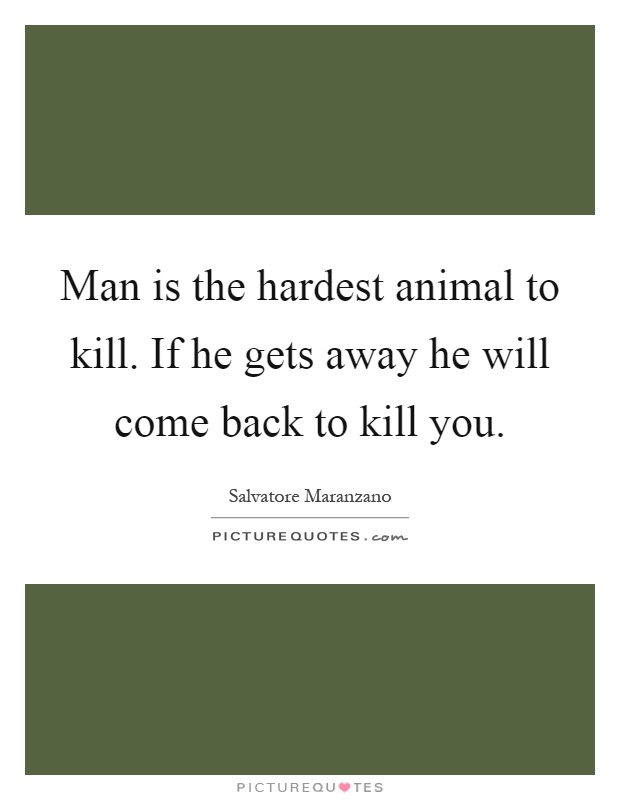 Man is the hardest animal to kill. If he gets away he will ...